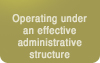 Operating under an effective administrative structure